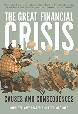 The Great Financial Crisis: Causes and Consequences, Foster, John Bellamy; Magdoff, Fred