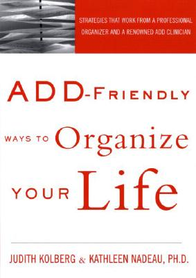 ADD-Friendly Ways to Organize Your Life, Judith Kolberg; Kathleen Nadeau