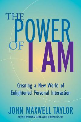The Power of I Am: Creating a New World of Enlightened Personal Interaction, Taylor, John Maxwell