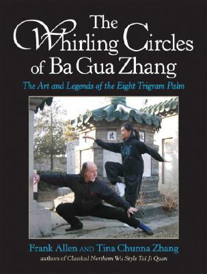 The Whirling Circles of Ba Gua Zhang  The Art and Legends of the Eight Trigram Palm, Allen, Frank & Tina Chunna Zhang