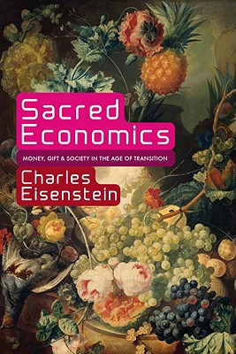 Sacred Economics: Money, Gift, and Society in the Age of Transition, Charles Eisenstein
