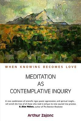 Meditation as Contemplative Inquiry: When Knowing Becomes Love, Zajonc, Arthur