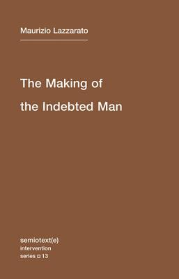 The Making of the Indebted Man: An Essay on the Neoliberal Condition (Semiotext(e) / Intervention Series), Lazzarato, Maurizio; Jordan, Joshua David [Translator]