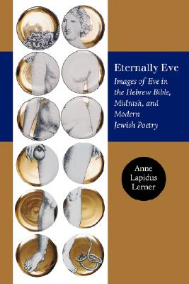 Eternally Eve: Images of Eve in the Hebrew Bible, Midrash, and Modern Jewish Poetry (Brandeis Series on Jewish Women), Anne Lapidus Lerner