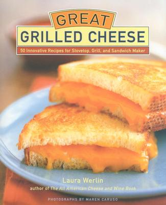 Image for Great Grilled Cheese: 50 Innovative Recipes for Stove Top, Grill, and Sandwich Maker