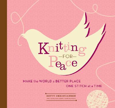Knitting for Peace: Make the World a Better Place One Stitch at a Time, Betty Christiansen; Kiriko Shirobayashi [Photographer]