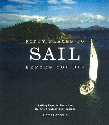 Image for Fifty Places to Sail Before You Die: Sailing Experts Share the World's Greatest Destinations