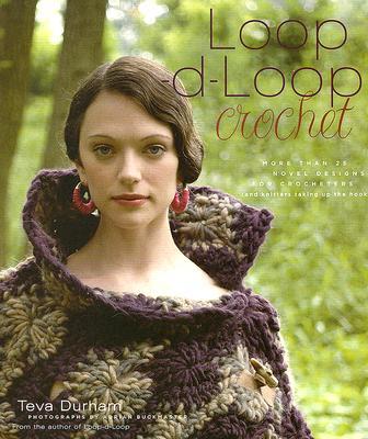 Loop-d-Loop Crochet: More than 25 Novel Designs for Crocheters (and Knitters Taking Up the Hook), Teva Durham