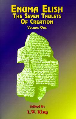 Enuma Elish Vol 1: The Seven Tablets of Creation; The Babylonian and Assyrian Legends Concerning the Creation of the World and of Mankind