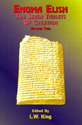 Enuma Elish Vol 2: The Seven Tablets of Creation; The Babylonian and Assyrian Legends Concerning the Creation of the World and of Mankind