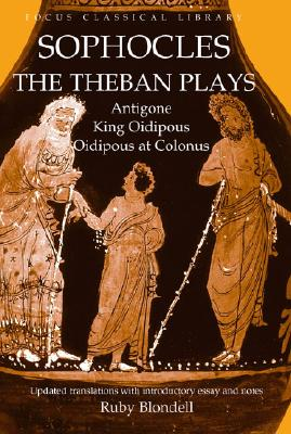 The Theban Plays: Antigone, King Oidipous and Oidipous at Colonus (Focus Classical Library), Sophocles