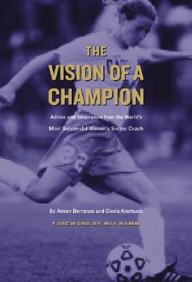 Image for The Vision of a Champion: Advice and Inspiration from the World's Most Successful Women's Soccer Coach