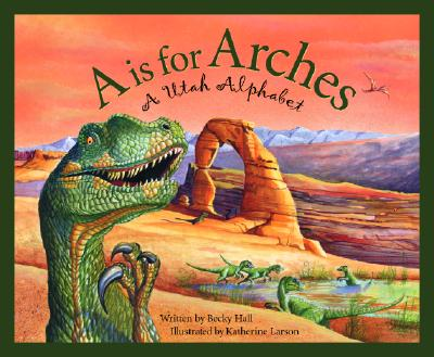 A Is For Arches: A Utah Alphabet (Discover America State by State), Becky Hall, Katherine Larson
