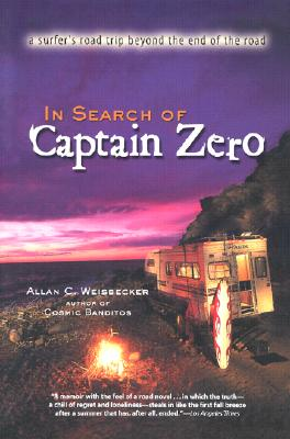 In Search of Captain Zero : A Surfers Road Trip Beyond the End of the Road, ALLAN C. WEISBECKER