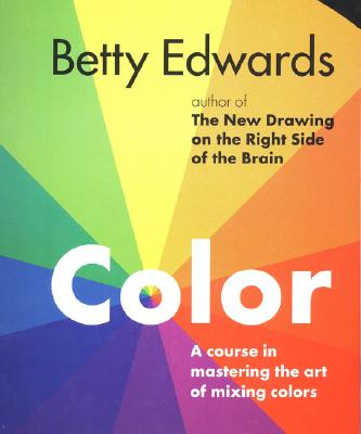Color by Betty Edwards: A Course in Mastering the Art of Mixing Colors, Betty Edwards
