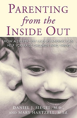 Parenting from the Inside Out: How a Deeper Self-Understanding Can Help You Raise Children Who Thrive, Siegel MD, Daniel J.; Hartzell, Mary