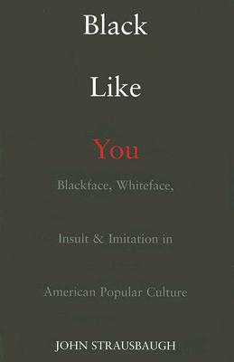 Black Like You: Blackface, Whiteface, Insult & Imitation in American Popular Culture, Strausbaugh, John