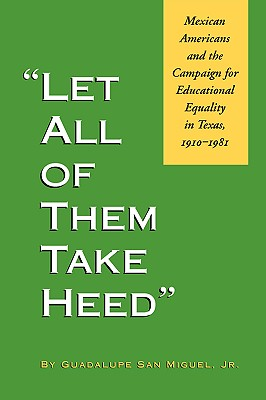 Image for Let All of Them Take Heed: Mexican Americans and the Campaign for Educational Equality in Texas, 1910-1981 (Reville Book)
