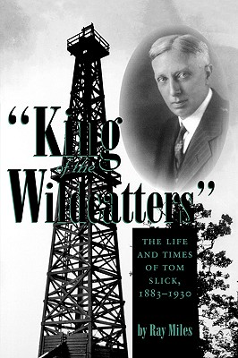 "Image for ""King of the Wildcatters"": The Life and Times of Tom Slick, 1883-1930 (Kenneth E. Montague Series in Oil and Business History)"