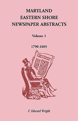 Maryland Eastern Shore Newspaper Abstracts, Volume 1: 1790-1805, F. Edward Wright