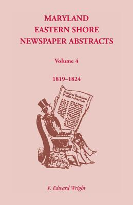 Maryland Eastern Shore Newspaper Abstracts, Volume 4: 1819-1824, F. Edward Wright