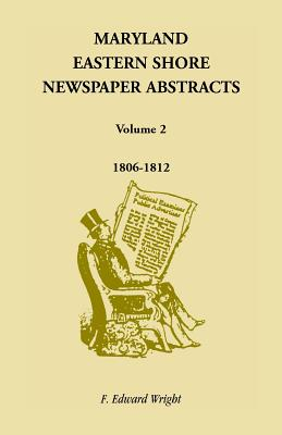 Maryland Eastern Shore Newspaper Abstracts, Volume 2: 1806-1812, F. Edward Wright