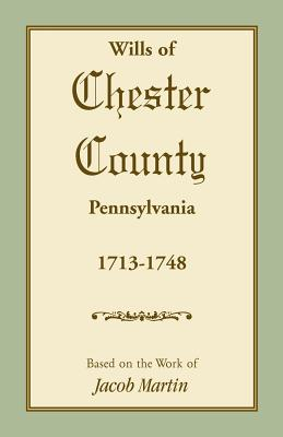 Wills of Chester County, Pennsylvania, 1713-1748, Based on the Work of Jacob Martin