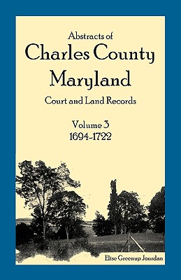 Image for Abstracts of Charles County, Maryland Court and Land Records: Volume 3: 1694-1722