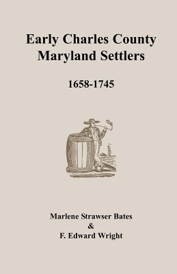 Early Charles County, Maryland Settlers, 1658-1745, Marlene Strawser Bates, F. Edward Wright