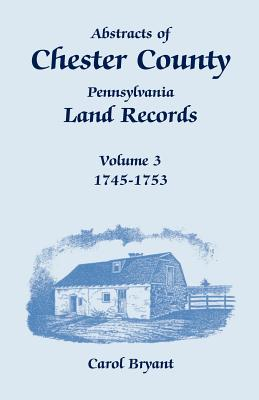 Abstracts of Chester County, Pennsylvania, Land Records, Volume 3: 1745-1753, Carol Bryant