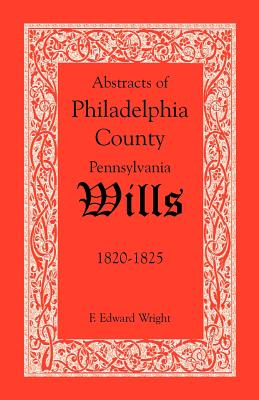Abstracts of Philadelphia County, Pennsylvania Wills, 1820-1825, F. Edward Wright