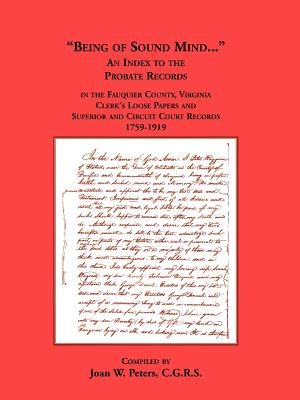 Being of Sound Mind: An Index to the Probate Records in Fauquier County Virginia's Clerks Loose Papers and Superior and Circuit Court Papers 1759-1919, Joan W. Peters