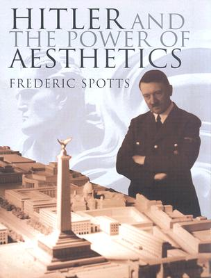 Hitler and the Power of Aesthetics, Spotts, Frederic