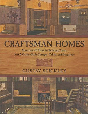 Craftsman Homes: More than 40 Plans for Building Classic Arts & Crafts-Style Cottages, Cabins, and Bungalows, Stickley, Gustav