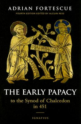 The Early Papacy: To the Synod of Chalcedon in 451, ADRIAN FORTESCUE