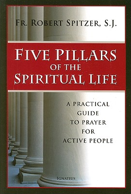 Five Pillars of the Spiritual Life: A Practical Guide to Prayer for Active People, Robert J. Spitzer