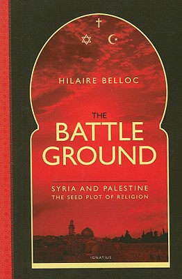 The Battle Ground: Syria and Palestine: The Seedplot of Religion, Hilaire Belloc