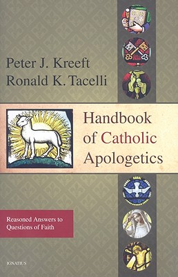 Handbook of Catholic Apologetics: Reasoned Answers to Questions of Faith, Peter Kreeft, Ronald Tacelli