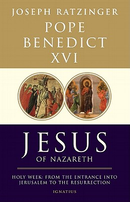 Jesus of Nazareth: Holy Week: From the Entrance Into Jerusalem To The Resurrection, Pope Benedict XVI