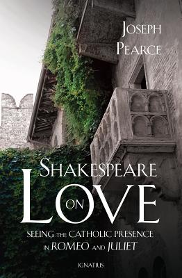 Shakespeare on Love: Seeing the Catholic Presence in Romeo and Juliet, Joseph Pearce
