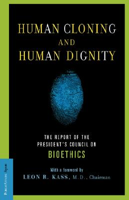 Human Cloning and Human Dignity: The Report of the President's Council On Bioethics, Leon R. Kass