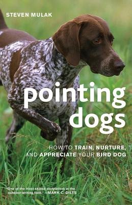 Pointing Dogs: How to Train, Nurture, and Appreciate Your Bird Dog, Mulak, Steven