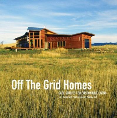 Off The Grid Homes: Case Studies for Sunstainable Living, Ryker, Lori; Hall, Audrey