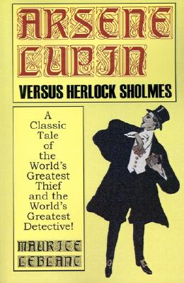 Arsene Lupin Vs. Herlock Sholmes: A Classic Tale of the World's Greatest Thief and the World's Greatest Detective!, Leblanc, Maurice