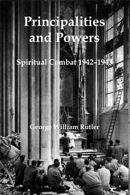 Principalities and Powers: Spiritual Combat 1942-1943, George William Rutler