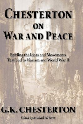 Chesterton on War and Peace: Battling the Ideas and Movements that Led to Nazism and World War II, G. K. Chesterton