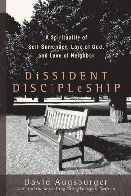 Dissident Discipleship: A Spirituality of Self-Surrender, Love of God, and Love of Neighbor, Augsburger, David