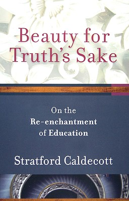 Beauty for Truth's Sake: On the Re-enchantment of Education, STRATFORD CALDECOTT