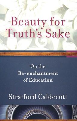 Beauty for Truth's Sake: On the Re-enchantment of Education, STRATFORD CALDECOTT