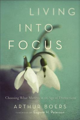 Image for Living into Focus: Choosing What Matters in an Age of Distractions